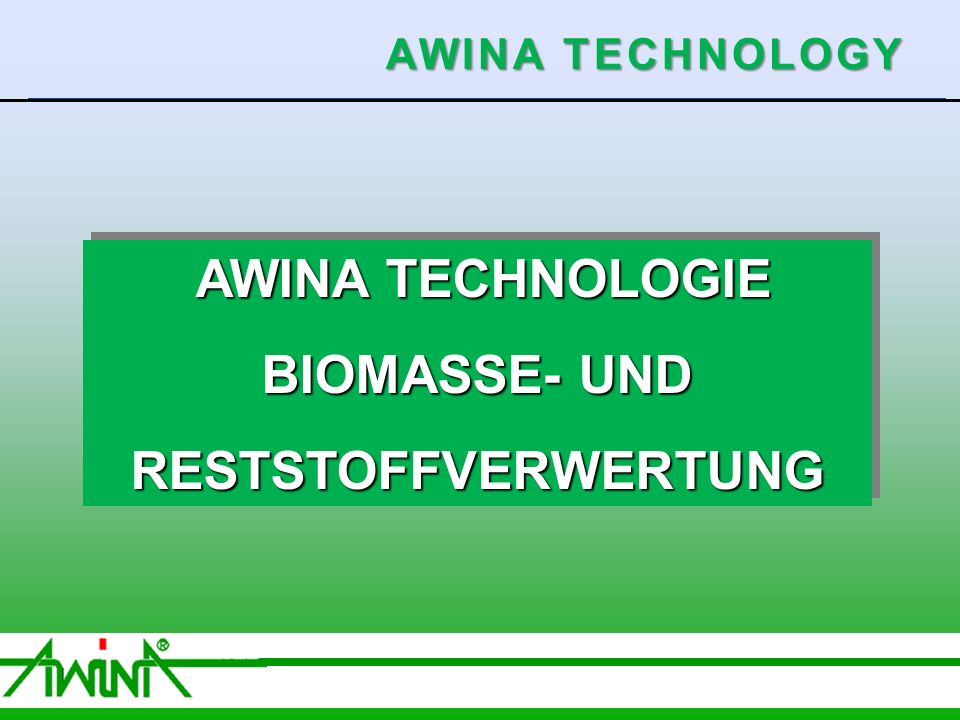 1 06/2003 AWINA TECHNOLOGIE AWINA TECHNOLOGIE BIOMASSE- UND RESTSTOFFVERWERTUNG AWINA TECHNOLOGIE AWINA TECHNOLOGIE BIOMASSE- UND RESTSTOFFVERWERTUNG AWINA TECHNOLOGY
