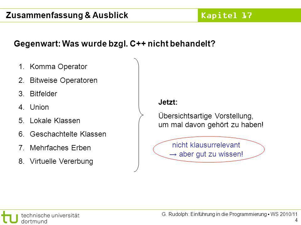 Kapitel 17 G. Rudolph: Einführung in die Programmierung WS 2010/11 4 Gegenwart: Was wurde bzgl. C++ nicht behandelt? 1.Komma Operator 2.Bitweise Opera
