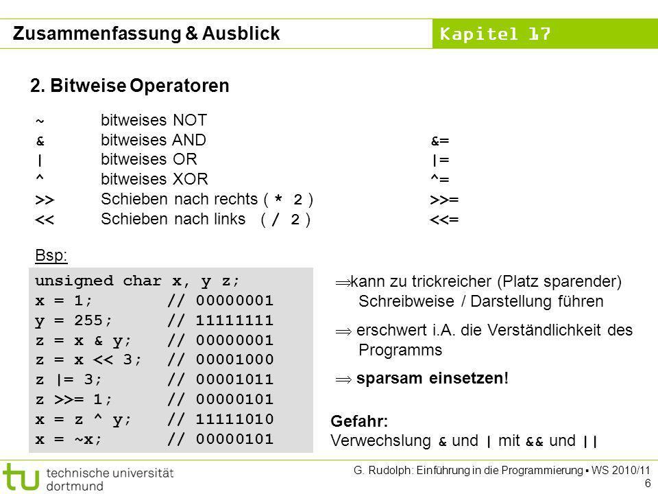 Kapitel 17 G. Rudolph: Einführung in die Programmierung WS 2010/11 6 2. Bitweise Operatoren ~ bitweises NOT & bitweises AND &= | bitweises OR |= ^ bit