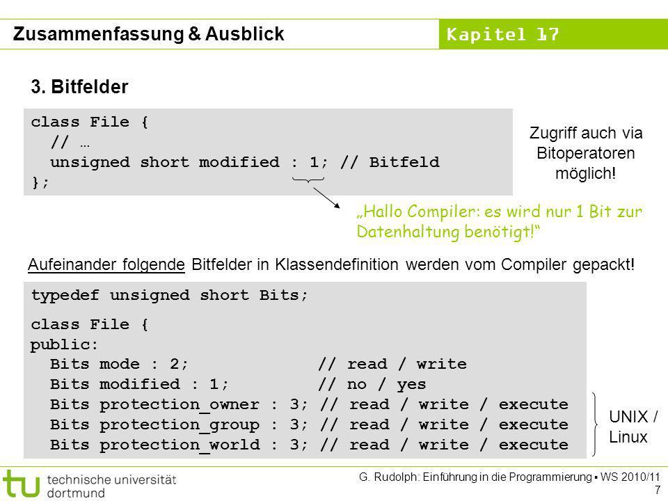 Kapitel 17 G. Rudolph: Einführung in die Programmierung WS 2010/11 7 3. Bitfelder class File { // … unsigned short modified : 1; // Bitfeld }; Hallo C
