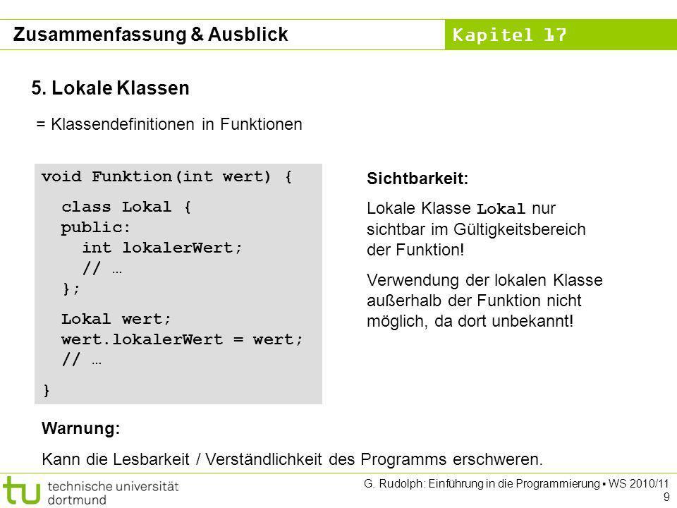 Kapitel 17 G. Rudolph: Einführung in die Programmierung WS 2010/11 9 5. Lokale Klassen = Klassendefinitionen in Funktionen void Funktion(int wert) { c
