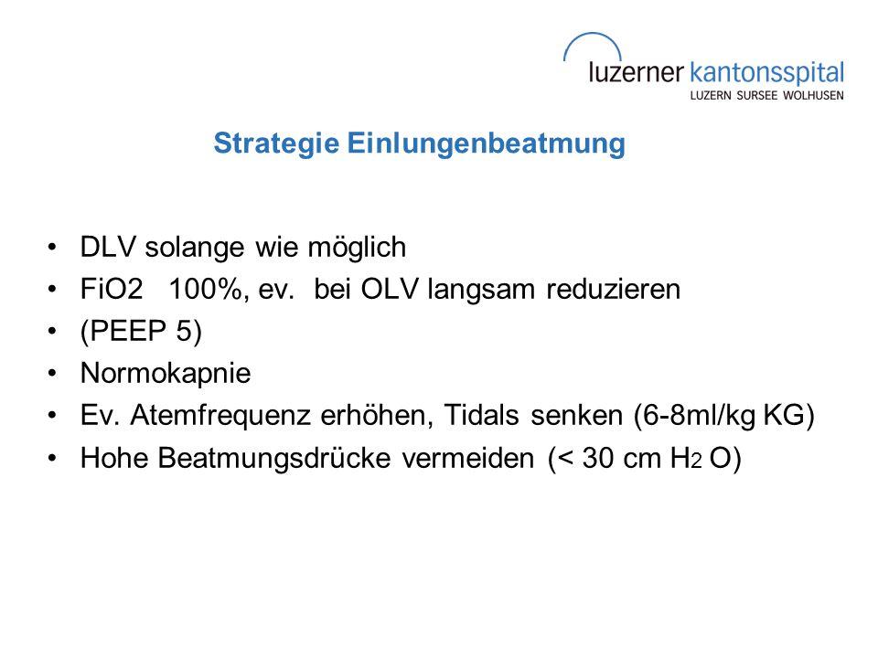 Strategie Einlungenbeatmung DLV solange wie möglich FiO2 100%, ev. bei OLV langsam reduzieren (PEEP 5) Normokapnie Ev. Atemfrequenz erhöhen, Tidals se