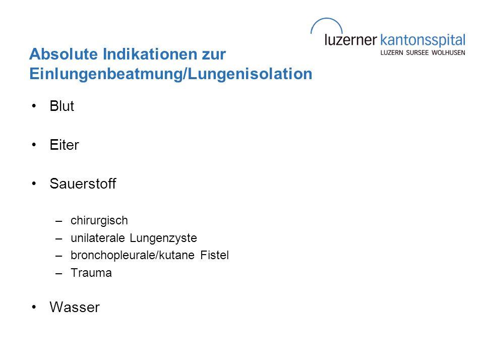 Absolute Indikationen zur Einlungenbeatmung/Lungenisolation Blut Eiter Sauerstoff –chirurgisch –unilaterale Lungenzyste –bronchopleurale/kutane Fistel