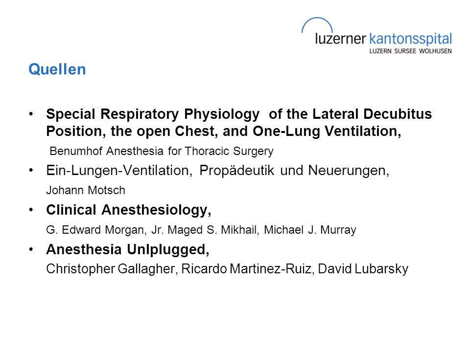 Quellen Special Respiratory Physiology of the Lateral Decubitus Position, the open Chest, and One-Lung Ventilation, Benumhof Anesthesia for Thoracic Surgery Ein-Lungen-Ventilation, Propädeutik und Neuerungen, Johann Motsch Clinical Anesthesiology, G.