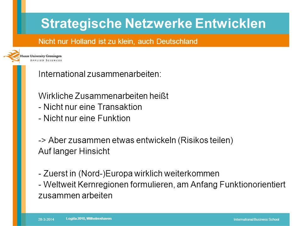 28-3-2014International Business School International zusammenarbeiten: Wirkliche Zusammenarbeiten heißt - Nicht nur eine Transaktion - Nicht nur eine Funktion -> Aber zusammen etwas entwickeln (Risikos teilen) Auf langer Hinsicht - Zuerst in (Nord-)Europa wirklich weiterkommen - Weltweit Kernregionen formulieren, am Anfang Funktionorientiert zusammen arbeiten Strategische Netzwerke Entwicklen Nicht nur Holland ist zu klein, auch Deutschland Logita 2010, Wilhelmshaven