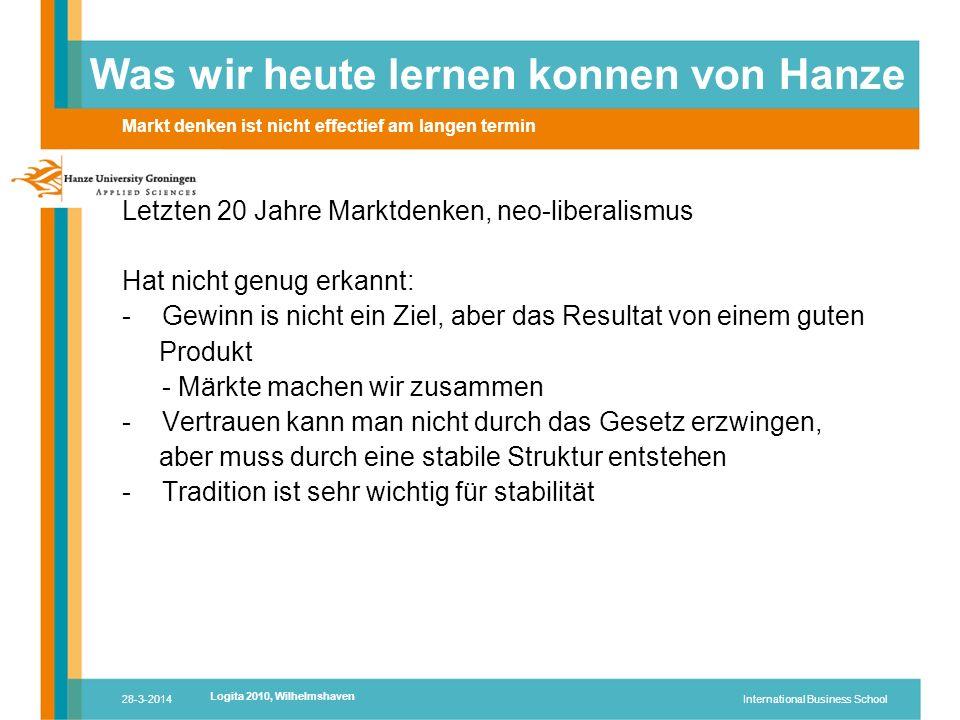 28-3-2014International Business School Letzten 20 Jahre Marktdenken, neo-liberalismus Hat nicht genug erkannt: -Gewinn is nicht ein Ziel, aber das Resultat von einem guten Produkt - Märkte machen wir zusammen -Vertrauen kann man nicht durch das Gesetz erzwingen, aber muss durch eine stabile Struktur entstehen -Tradition ist sehr wichtig für stabilität Was wir heute lernen konnen von Hanze Markt denken ist nicht effectief am langen termin Logita 2010, Wilhelmshaven