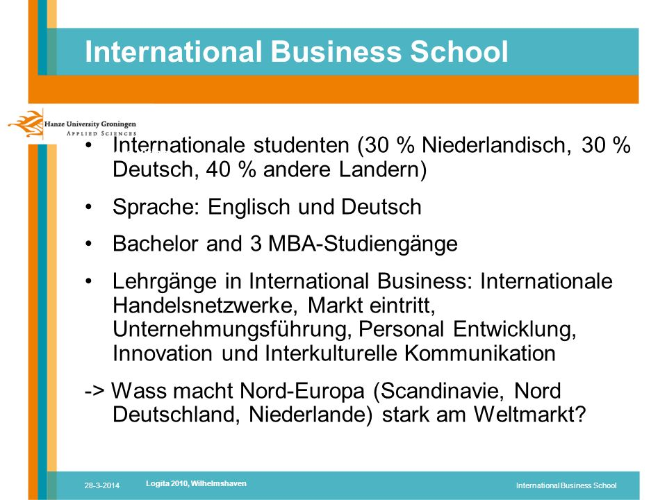 28-3-2014International Business School Internationale studenten (30 % Niederlandisch, 30 % Deutsch, 40 % andere Landern) Sprache: Englisch und Deutsch Bachelor and 3 MBA-Studiengänge Lehrgänge in International Business: Internationale Handelsnetzwerke, Markt eintritt, Unternehmungsführung, Personal Entwicklung, Innovation und Interkulturelle Kommunikation -> Wass macht Nord-Europa (Scandinavie, Nord Deutschland, Niederlande) stark am Weltmarkt.