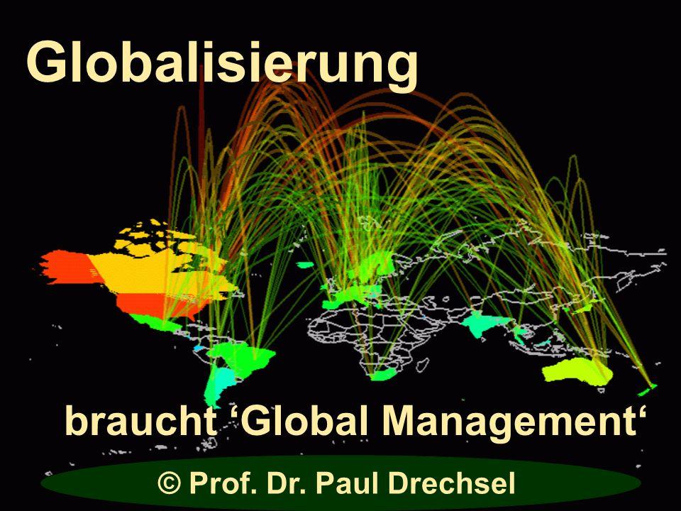 braucht Global Management Globalisierung © Prof. Dr. Paul Drechsel