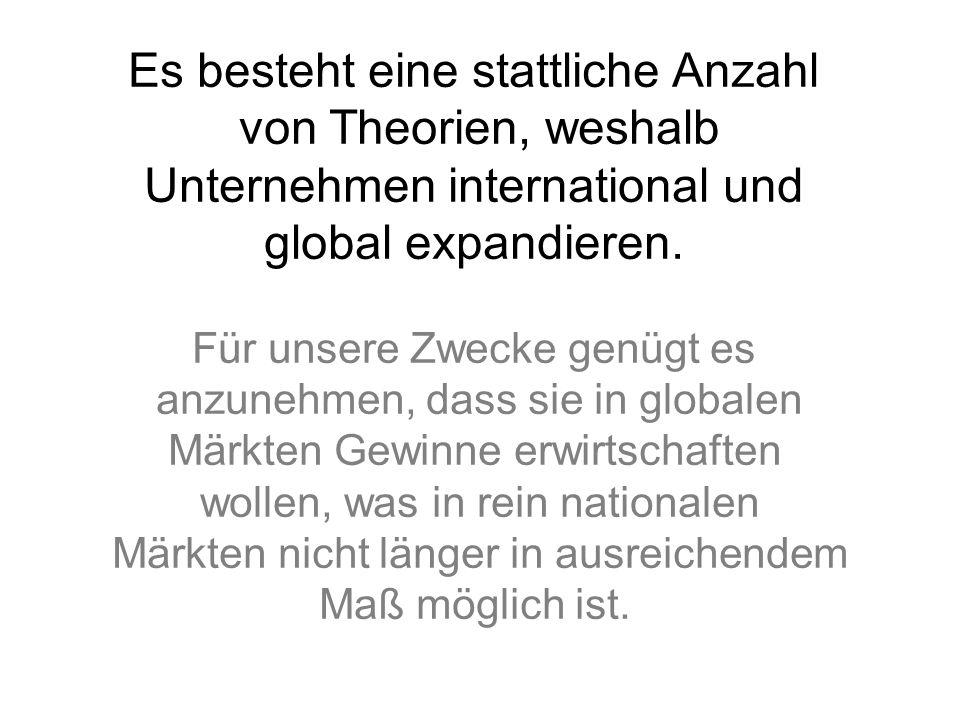Es besteht eine stattliche Anzahl von Theorien, weshalb Unternehmen international und global expandieren. Für unsere Zwecke genügt es anzunehmen, dass