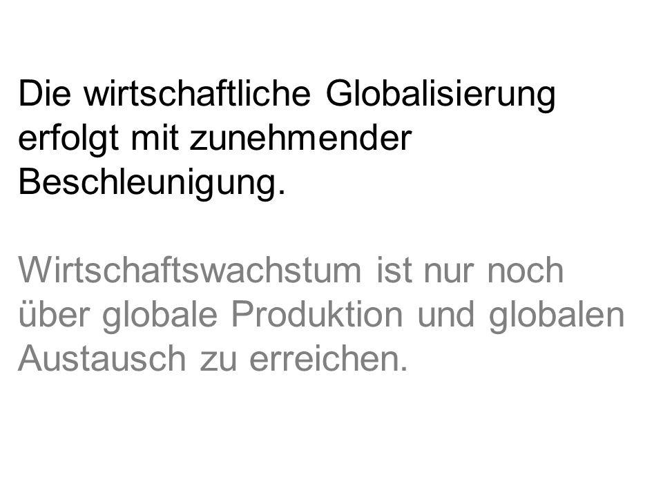 Die wirtschaftliche Globalisierung erfolgt mit zunehmender Beschleunigung. Wirtschaftswachstum ist nur noch über globale Produktion und globalen Austa