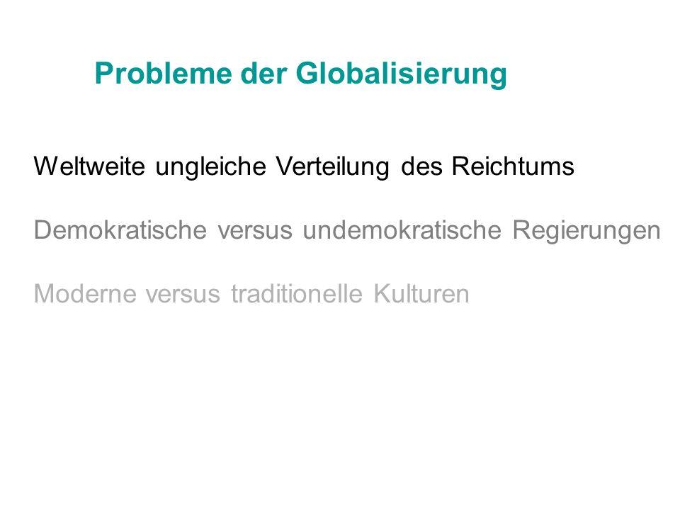 Probleme der Globalisierung Weltweite ungleiche Verteilung des Reichtums Demokratische versus undemokratische Regierungen Moderne versus traditionelle
