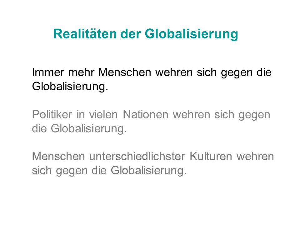Realitäten der Globalisierung Immer mehr Menschen wehren sich gegen die Globalisierung. Politiker in vielen Nationen wehren sich gegen die Globalisier
