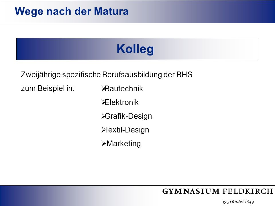 Wege nach der Matura Kolleg Zweijährige spezifische Berufsausbildung der BHS zum Beispiel in: Bautechnik Elektronik Grafik-Design Textil-Design Marketing