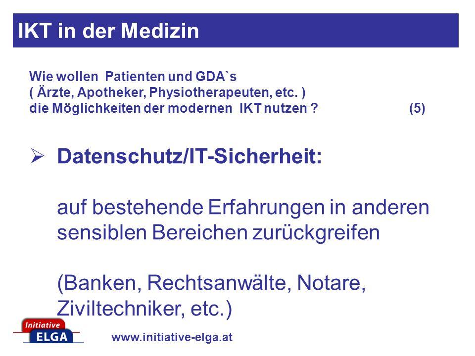 www.initiative-elga.at Datenschutz/IT-Sicherheit: auf bestehende Erfahrungen in anderen sensiblen Bereichen zurückgreifen (Banken, Rechtsanwälte, Notare, Ziviltechniker, etc.) Wie wollen Patienten und GDA`s ( Ärzte, Apotheker, Physiotherapeuten, etc.