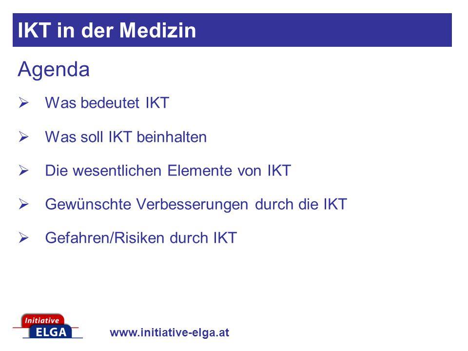 www.initiative-elga.at Agenda Was bedeutet IKT Was soll IKT beinhalten Die wesentlichen Elemente von IKT Gewünschte Verbesserungen durch die IKT Gefahren/Risiken durch IKT IKT in der Medizin