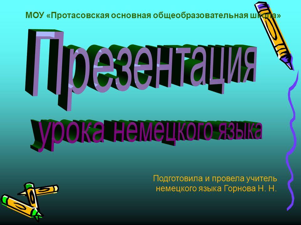 МОУ «Протасовская основная общеобразовательная школа» Подготовила и провела учитель немецкого языка Горнова Н.