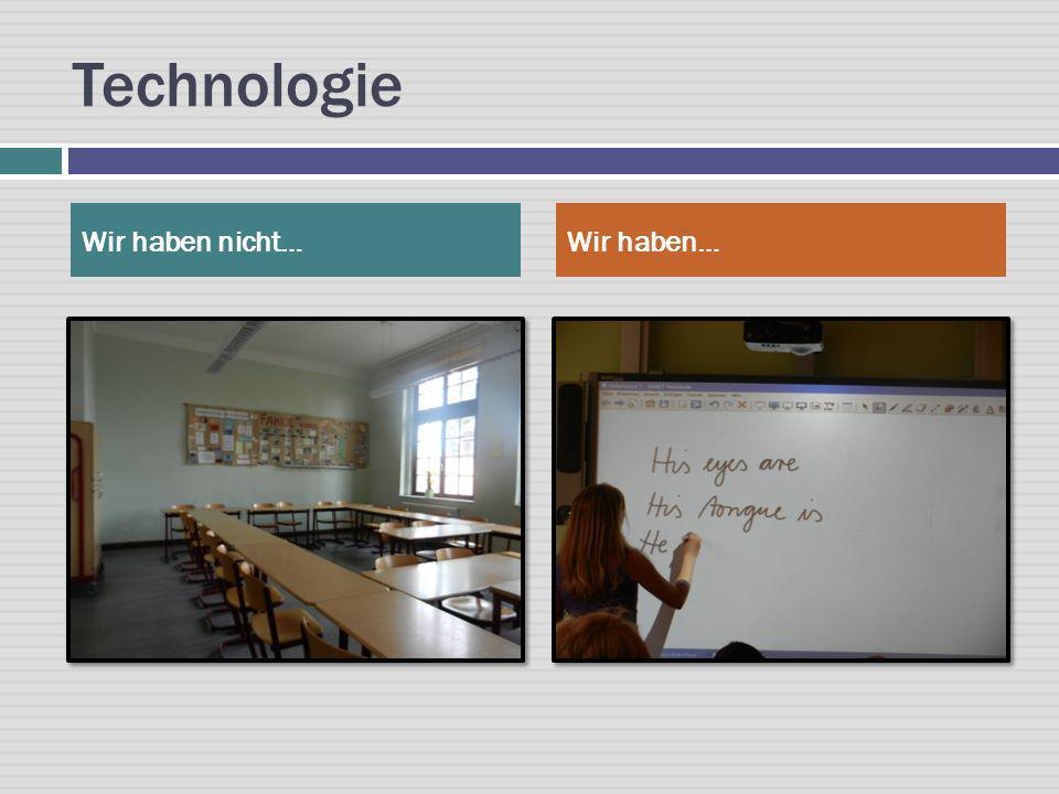 Technologie Wir haben nicht…Wir haben…