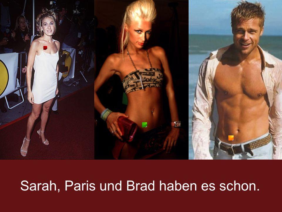 Sarah, Paris und Brad haben es schon.