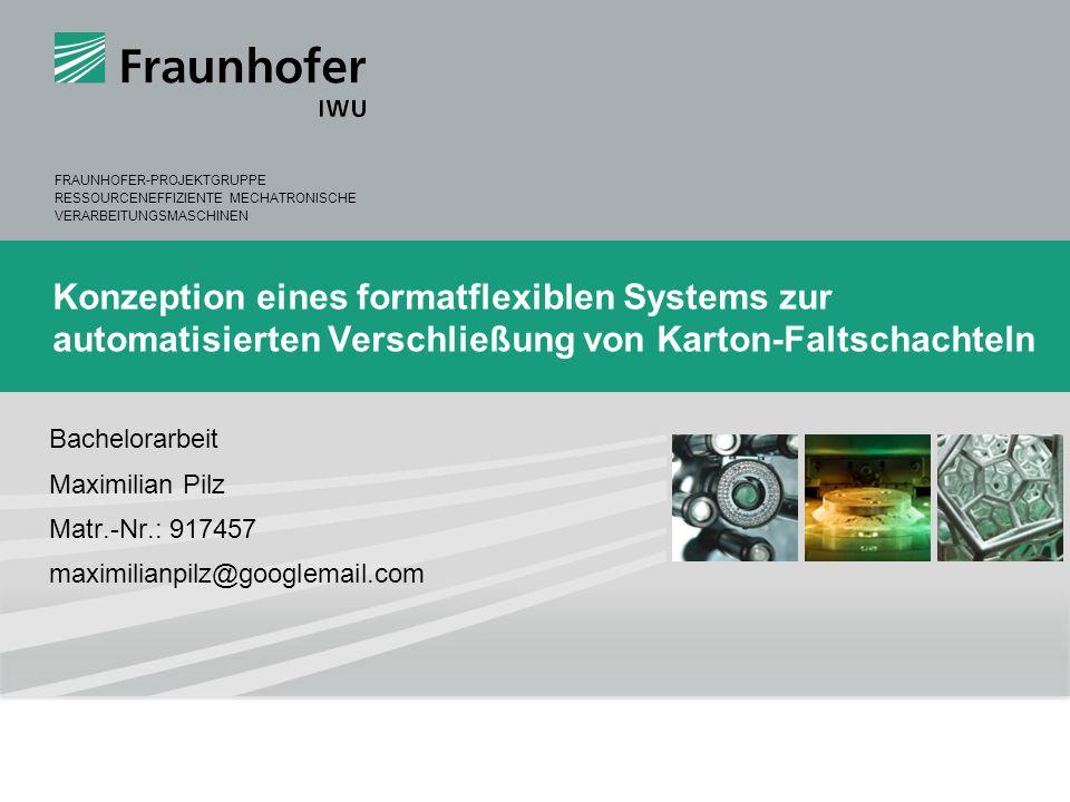 © Fraunhofer IWU 1 Maximilian Pilz maximilian.pilz@hs-augsburg.de Konzeption eines formatflexiblen Systems zur automatisierten Verschließung von Karto