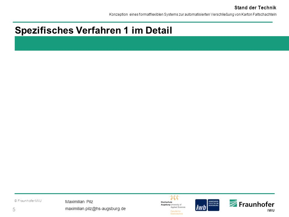 © Fraunhofer IWU 5 Maximilian Pilz maximilian.pilz@hs-augsburg.de Konzeption eines formatflexiblen Systems zur automatisierten Verschließung von Karto