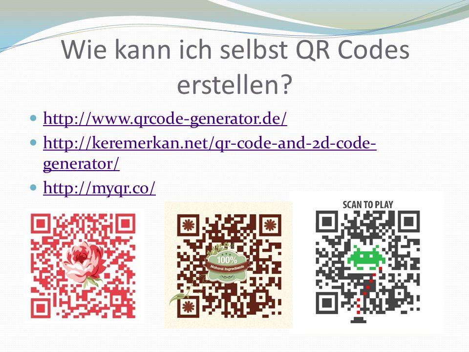 Wie kann ich selbst QR Codes erstellen? http://www.qrcode-generator.de/ http://keremerkan.net/qr-code-and-2d-code- generator/ http://keremerkan.net/qr