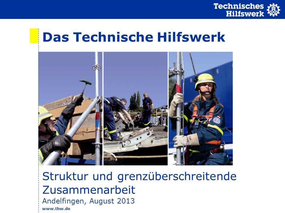 www.thw.de Das Technische Hilfswerk Struktur und grenzüberschreitende Zusammenarbeit Andelfingen, August 2013