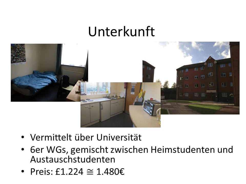 Unterkunft Vermittelt über Universität 6er WGs, gemischt zwischen Heimstudenten und Austauschstudenten Preis: £1.224 1.480