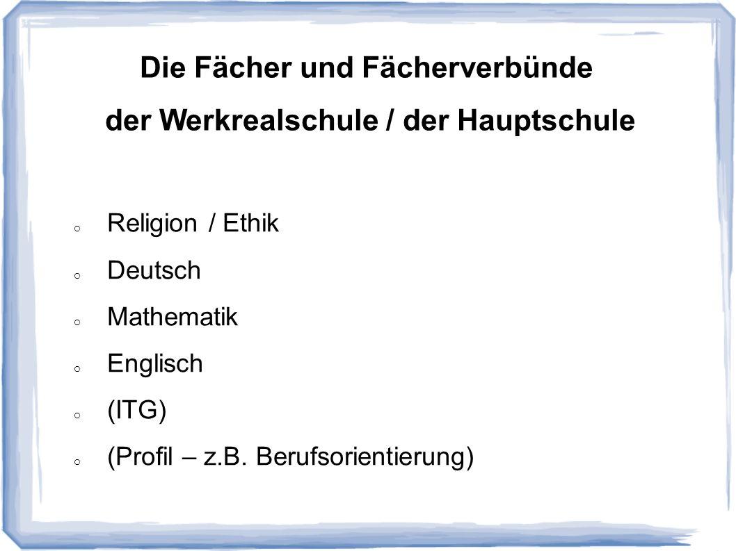 Die Fächer und Fächerverbünde der Werkrealschule / der Hauptschule o Religion / Ethik o Deutsch o Mathematik o Englisch o (ITG) o (Profil – z.B. Beruf
