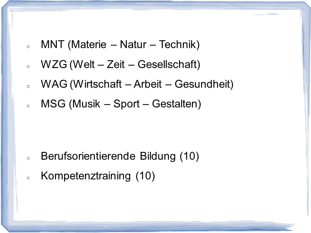 o MNT (Materie – Natur – Technik) o WZG (Welt – Zeit – Gesellschaft) o WAG (Wirtschaft – Arbeit – Gesundheit) o MSG (Musik – Sport – Gestalten) o Beru