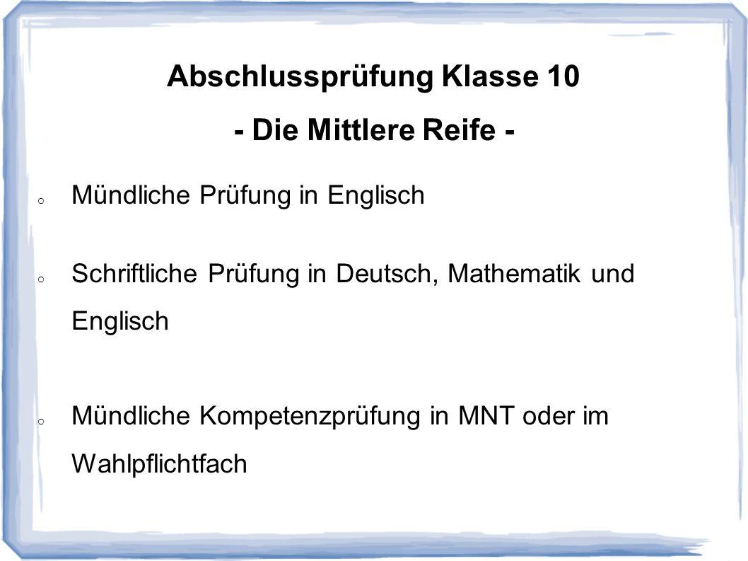 Abschlussprüfung Klasse 10 - Die Mittlere Reife - o Mündliche Prüfung in Englisch o Schriftliche Prüfung in Deutsch, Mathematik und Englisch o Mündlic