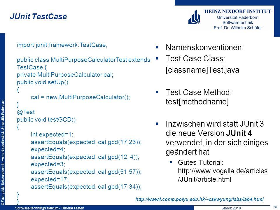 © Fachgebiet Softwaretechnik, Heinz Nixdorf Institut, Universität Paderborn JUnit TestCase 16 Software(technik)praktikum - Tutorial TestenStand: 2010