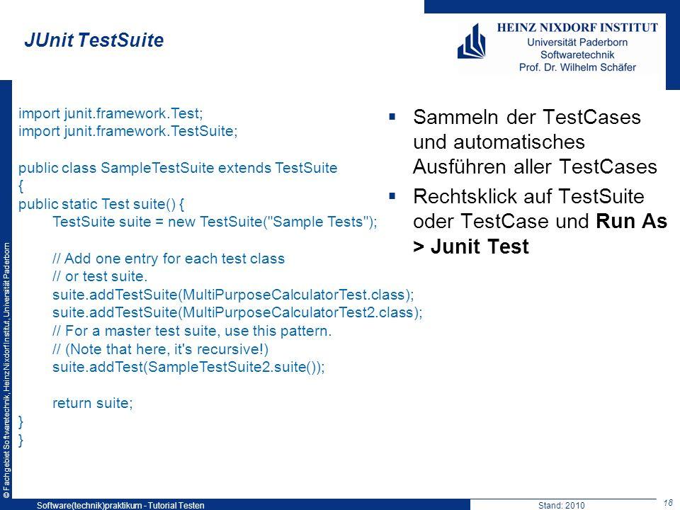 © Fachgebiet Softwaretechnik, Heinz Nixdorf Institut, Universität Paderborn JUnit TestSuite Sammeln der TestCases und automatisches Ausführen aller Te
