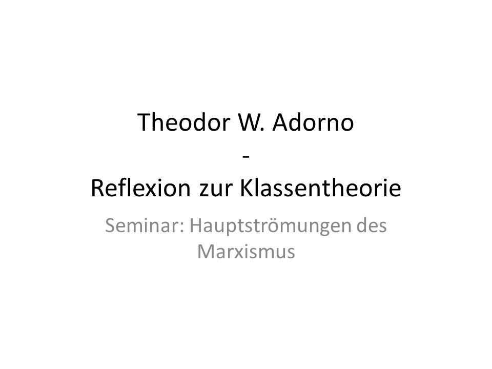 Theodor W. Adorno - Reflexion zur Klassentheorie Seminar: Hauptströmungen des Marxismus