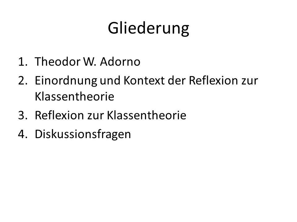 Gliederung 1.Theodor W. Adorno 2.Einordnung und Kontext der Reflexion zur Klassentheorie 3.Reflexion zur Klassentheorie 4.Diskussionsfragen