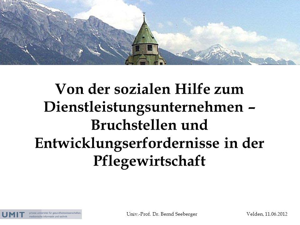 Univ.-Prof. Dr. Bernd SeebergerVelden, 11.06.2012 Von der sozialen Hilfe zum Dienstleistungsunternehmen – Bruchstellen und Entwicklungserfordernisse i