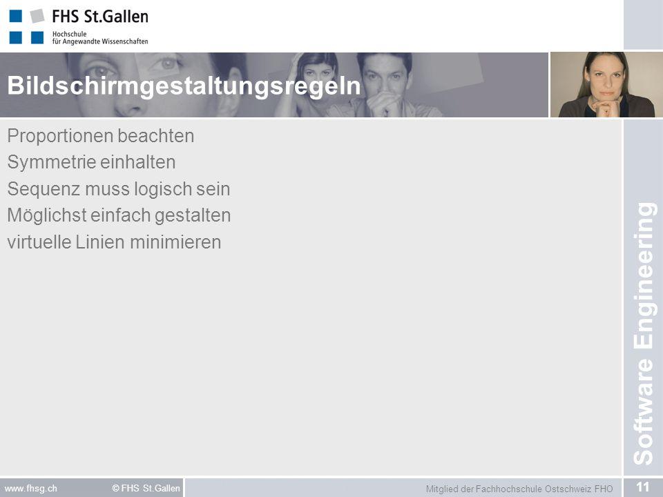 Mitglied der Fachhochschule Ostschweiz FHO 11 www.fhsg.ch © FHS St.Gallen Software Engineering Bildschirmgestaltungsregeln Proportionen beachten Symmetrie einhalten Sequenz muss logisch sein Möglichst einfach gestalten virtuelle Linien minimieren