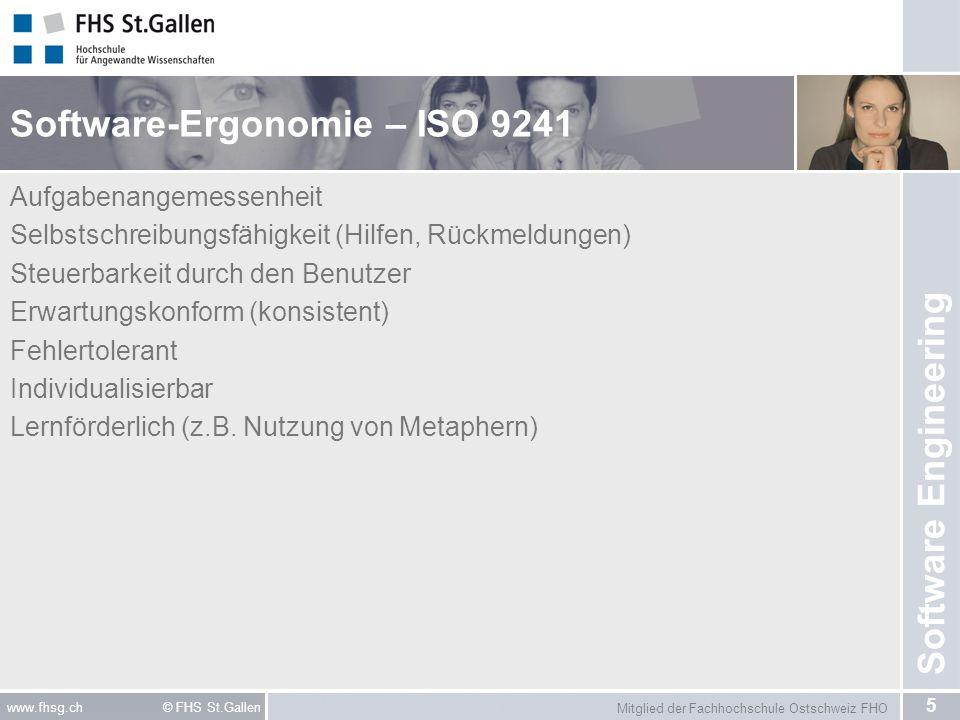 Mitglied der Fachhochschule Ostschweiz FHO 5 www.fhsg.ch © FHS St.Gallen Software Engineering Software-Ergonomie – ISO 9241 Aufgabenangemessenheit Selbstschreibungsfähigkeit (Hilfen, Rückmeldungen) Steuerbarkeit durch den Benutzer Erwartungskonform (konsistent) Fehlertolerant Individualisierbar Lernförderlich (z.B.