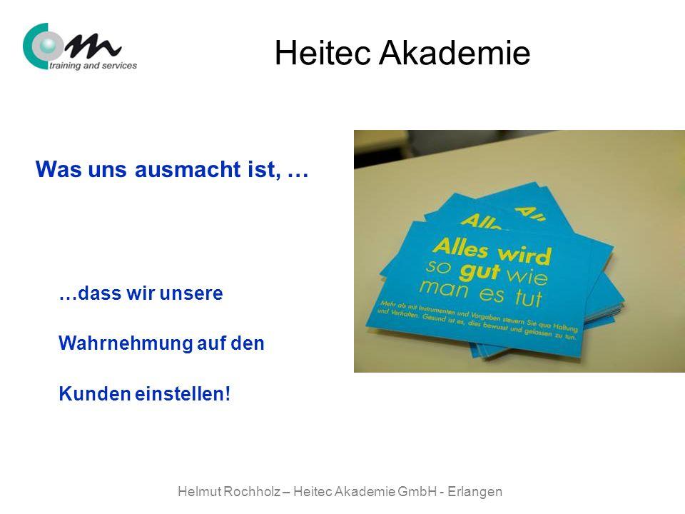 Helmut Rochholz – Heitec Akademie GmbH - Erlangen Heitec Akademie Was uns ausmacht ist, … …dass wir unsere Wahrnehmung auf den Kunden einstellen!
