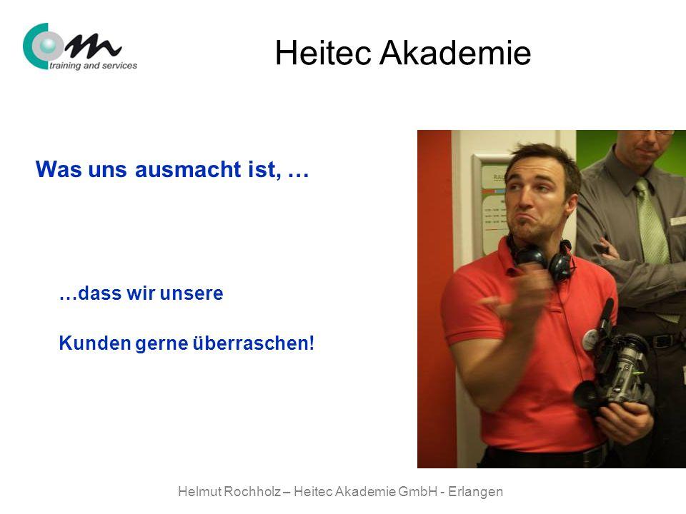 Helmut Rochholz – Heitec Akademie GmbH - Erlangen Heitec Akademie Was uns ausmacht ist, … …dass wir unsere Kunden gerne überraschen!