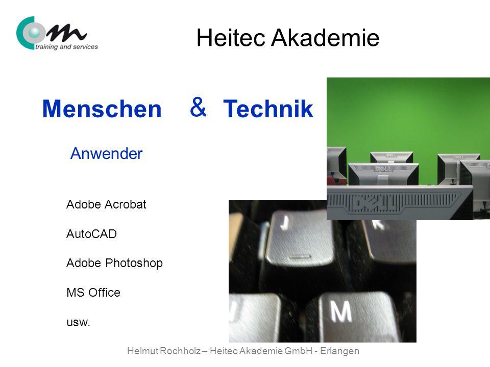 Helmut Rochholz – Heitec Akademie GmbH - Erlangen Menschen Technik & Heitec Akademie Adobe Acrobat AutoCAD Adobe Photoshop MS Office usw. Anwender