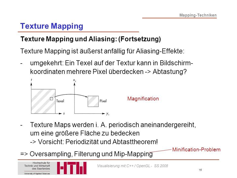 Mapping-Techniken 16 Visualisierung mit C++ / OpenGL - SS 2008 Texture Mapping Texture Mapping und Aliasing: (Fortsetzung) Texture Mapping ist äußerst anfällig für Aliasing-Effekte: -umgekehrt: Ein Texel auf der Textur kann in Bildschirm- koordinaten mehrere Pixel überdecken -> Abtastung.