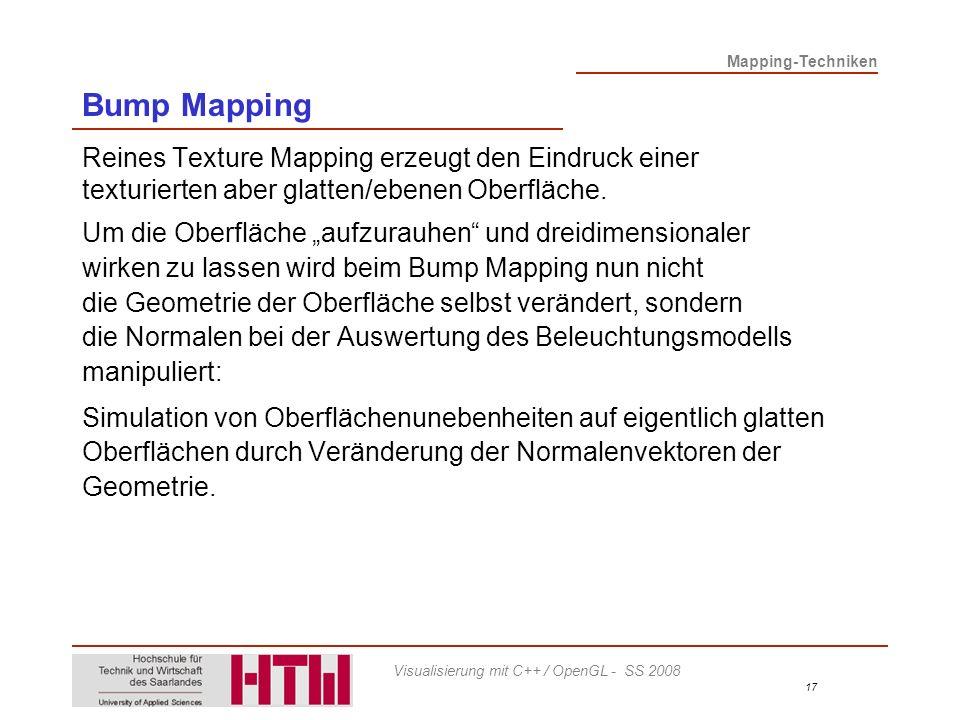 Mapping-Techniken 17 Visualisierung mit C++ / OpenGL - SS 2008 Bump Mapping Reines Texture Mapping erzeugt den Eindruck einer texturierten aber glatten/ebenen Oberfläche.
