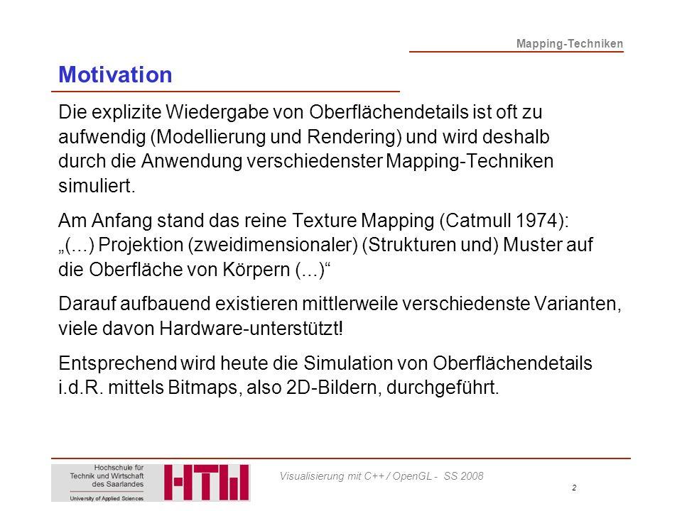 Mapping-Techniken 3 Visualisierung mit C++ / OpenGL - SS 2008 Ausprägungen JahrName(n)VerfahrenMerkmal 1974CatmullTexture MappingFarbe 1976Blinn, NewellReflection MappingReflexionen 1978BlinnBump MappingNormalen 1985GardenerTransparency MappingTransparenz 1986GreeneEnvironment MappingReflexionen 1987P IXAR Displacement MappingForm, Geometrie StanzeTransparency Map Bump Map Texture Map Weitere Verfahren: Procedural Mapping, 3D Texture Mapping, … Texture Mapping
