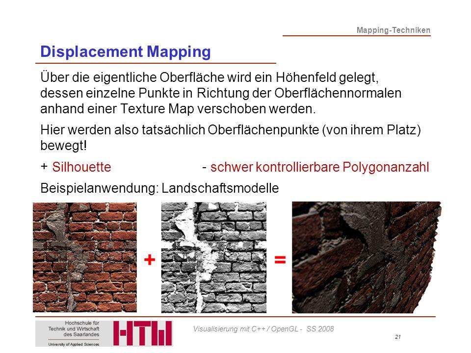 Mapping-Techniken 21 Visualisierung mit C++ / OpenGL - SS 2008 Displacement Mapping Über die eigentliche Oberfläche wird ein Höhenfeld gelegt, dessen einzelne Punkte in Richtung der Oberflächennormalen anhand einer Texture Map verschoben werden.
