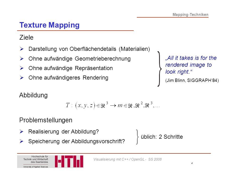 Mapping-Techniken 5 Visualisierung mit C++ / OpenGL - SS 2008 Schritt B Gängig: Speicherung der Abbildungswerte in Bitmap (Texture Map) Bsp.: Alternativ: Prozedurale Erzeugung mit Schritt A Abbildung 3D-Punkt-Koordinaten auf 2D-Textur-Koordinaten Zusammen: Für sichtbare Vertices Für Pixel innerhalb sichtbarer Polygone: Interpolation Texture Mapping