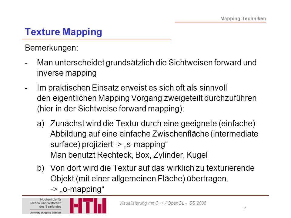 Mapping-Techniken 7 Visualisierung mit C++ / OpenGL - SS 2008 Texture Mapping Bemerkungen: -Man unterscheidet grundsätzlich die Sichtweisen forward und inverse mapping -Im praktischen Einsatz erweist es sich oft als sinnvoll den eigentlichen Mapping Vorgang zweigeteilt durchzuführen (hier in der Sichtweise forward mapping): a)Zunächst wird die Textur durch eine geeignete (einfache) Abbildung auf eine einfache Zwischenfläche (intermediate surface) projiziert -> s-mapping Man benutzt Rechteck, Box, Zylinder, Kugel b)Von dort wird die Textur auf das wirklich zu texturierende Objekt (mit einer allgemeinen Fläche) übertragen.
