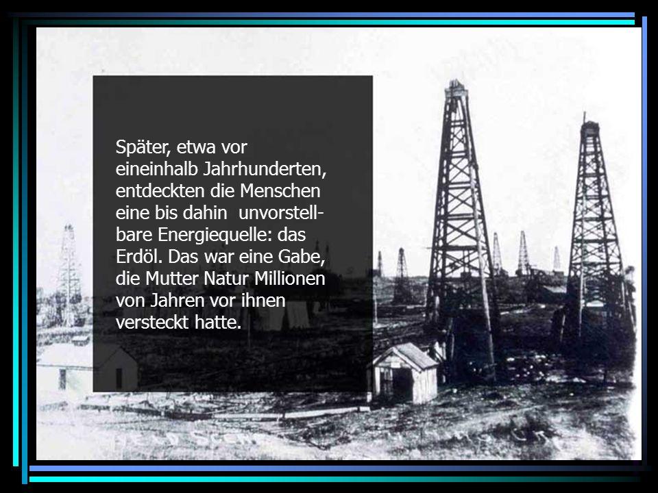 Discovery of oil Später, etwa vor eineinhalb Jahrhunderten, entdeckten die Menschen eine bis dahin unvorstell- bare Energiequelle: das Erdöl.