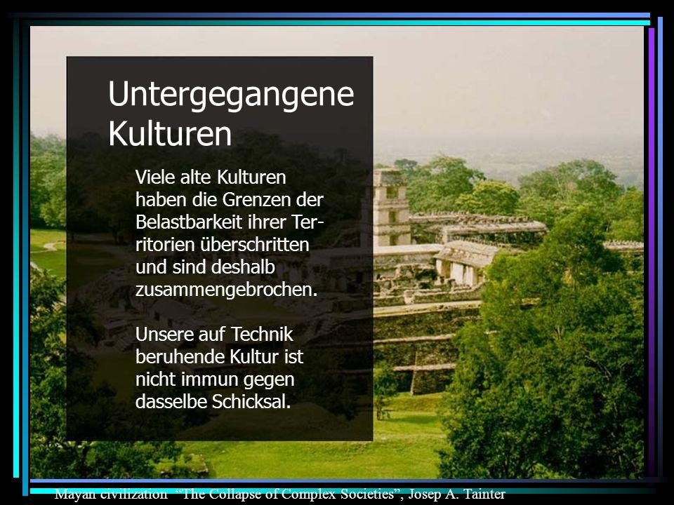 Untergegangene Kulturen Viele alte Kulturen haben die Grenzen der Belastbarkeit ihrer Ter- ritorien überschritten und sind deshalb zusammengebrochen.