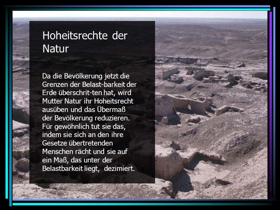 Hoheitsrechte der Natur Da die Bevölkerung jetzt die Grenzen der Belast-barkeit der Erde überschrit-ten hat, wird Mutter Natur ihr Hoheitsrecht ausüben und das Übermaß der Bevölkerung reduzieren.
