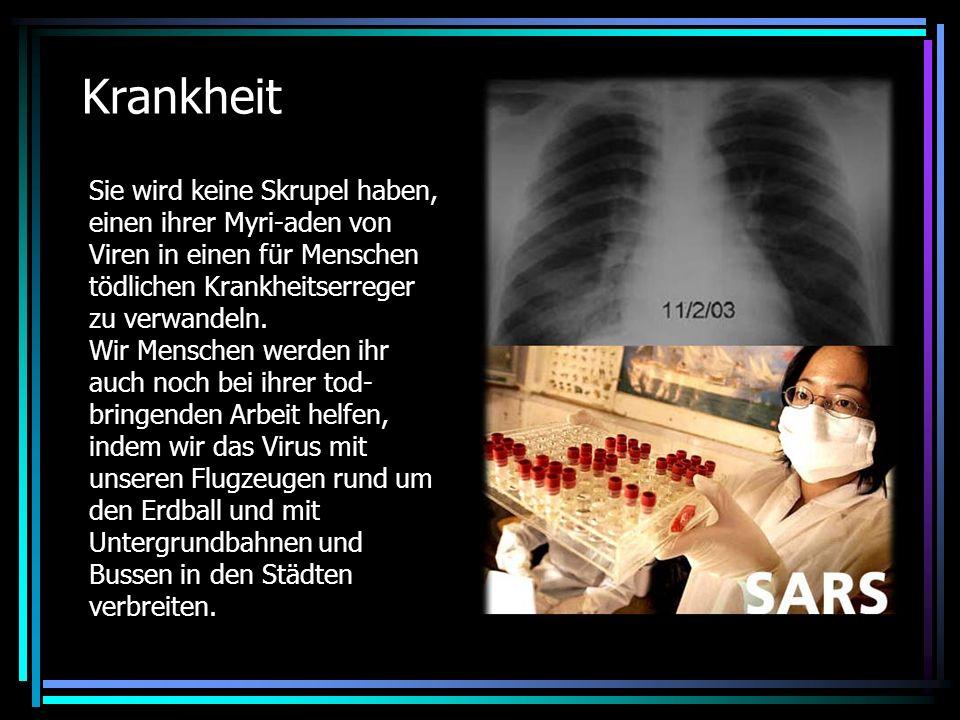 Krankheit Sie wird keine Skrupel haben, einen ihrer Myri-aden von Viren in einen für Menschen tödlichen Krankheitserreger zu verwandeln.